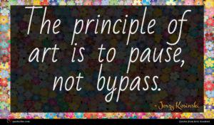 Jerzy Kosinski quote : The principle of art ...
