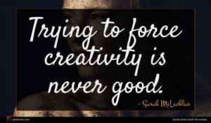 Sarah McLachlan quote : Trying to force creativity ...