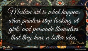 John Ciardi quote : Modern art is what ...