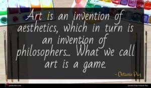 Octavio Paz quote : Art is an invention ...