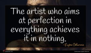 Eugène Delacroix quote : The artist who aims ...