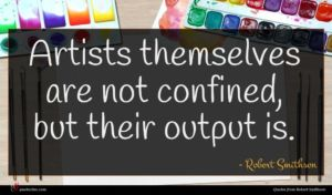 Robert Smithson quote : Artists themselves are not ...