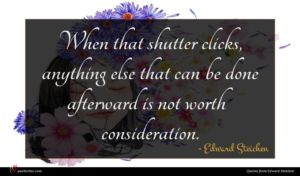 Edward Steichen quote : When that shutter clicks ...