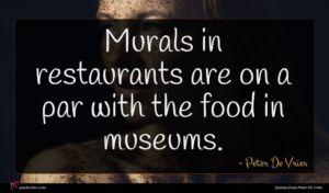 Peter De Vries quote : Murals in restaurants are ...