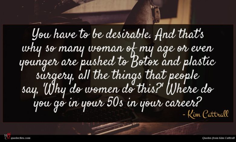 You have to be desirable. And that's why so many woman of my age or even younger are pushed to Botox and plastic surgery, all the things that people say, 'Why do women do this?' Where do you go in your 50s in your career?