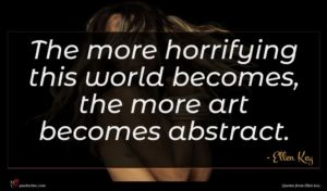 Ellen Key quote : The more horrifying this ...