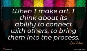 Jim Hodges quote : When I make art ...