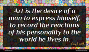 Amy Lowell quote : Art is the desire ...