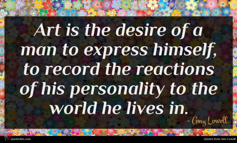 Art is the desire of a man to express himself, to record the reactions of his personality to the world he lives in.