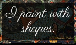 Alexander Calder quote : I paint with shapes ...