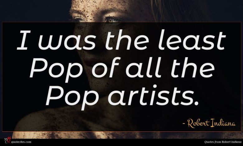 I was the least Pop of all the Pop artists.