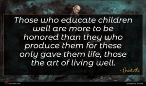 Aristotle quote : Those who educate children ...