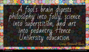 George Bernard Shaw quote : A fool's brain digests ...