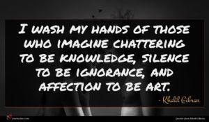 Khalil Gibran quote : I wash my hands ...