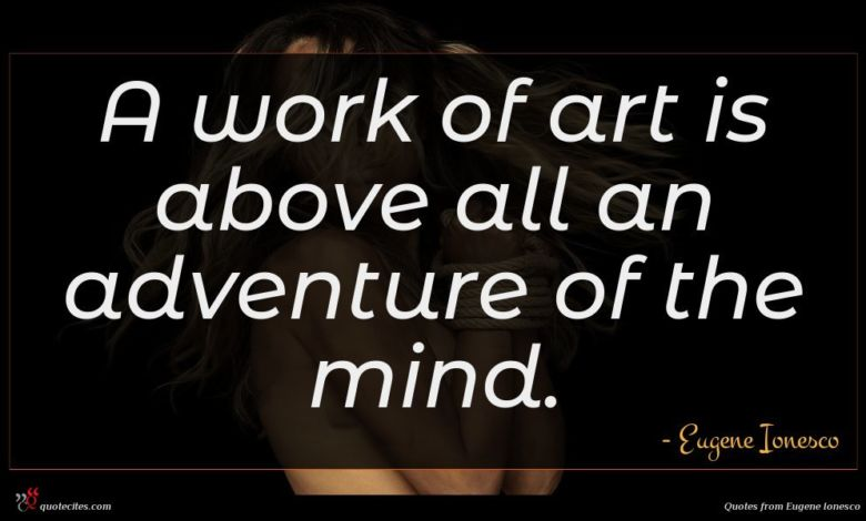 A work of art is above all an adventure of the mind.