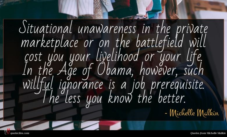 Situational unawareness in the private marketplace or on the battlefield will cost you your livelihood or your life. In the Age of Obama, however, such willful ignorance is a job prerequisite. The less you know the better.