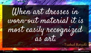 Friedrich Nietzsche quote : When art dresses in ...