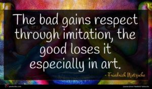 Friedrich Nietzsche quote : The bad gains respect ...