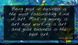 Andy Warhol quote : Being good in business ...