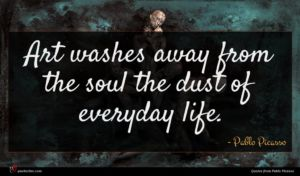 Pablo Picasso quote : Art washes away from ...