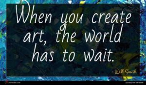 Will Smith quote : When you create art ...