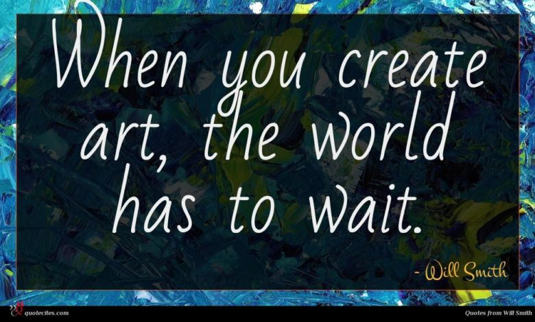 When you create art, the world has to wait.