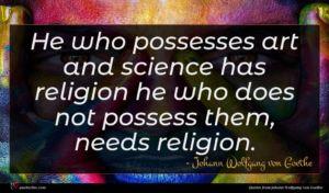 Johann Wolfgang von Goethe quote : He who possesses art ...