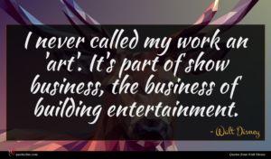 Walt Disney quote : I never called my ...