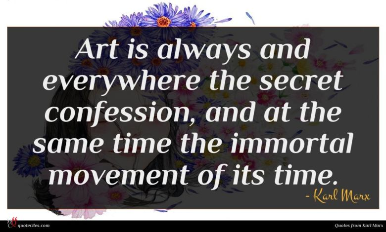 Art is always and everywhere the secret confession, and at the same time the immortal movement of its time.