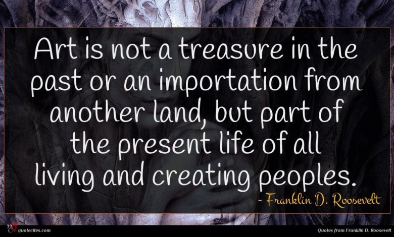 Art is not a treasure in the past or an importation from another land, but part of the present life of all living and creating peoples.