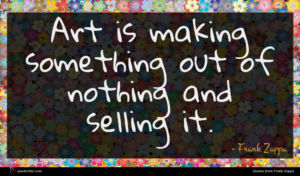 Frank Zappa quote : Art is making something ...