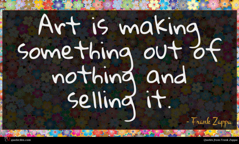 Art is making something out of nothing and selling it.