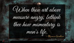 Marcus Aurelius quote : When thou art above ...