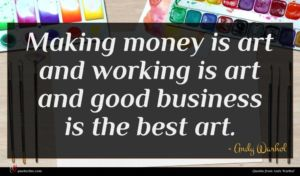 Andy Warhol quote : Making money is art ...