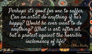 Aldous Huxley quote : Perhaps it's good for ...