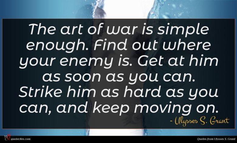 The art of war is simple enough. Find out where your enemy is. Get at him as soon as you can. Strike him as hard as you can, and keep moving on.