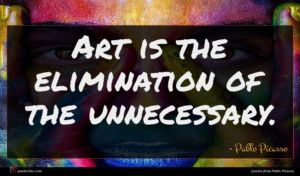 Pablo Picasso quote : Art is the elimination ...