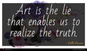 Pablo Picasso quote : Art is the lie ...