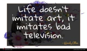 Woody Allen quote : Life doesn't imitate art ...