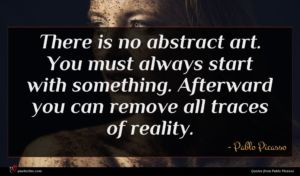Pablo Picasso quote : There is no abstract ...