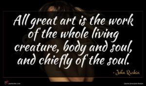 John Ruskin quote : All great art is ...