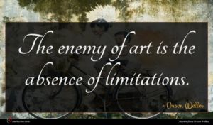 Orson Welles quote : The enemy of art ...
