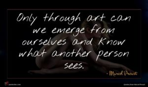 Marcel Proust quote : Only through art can ...