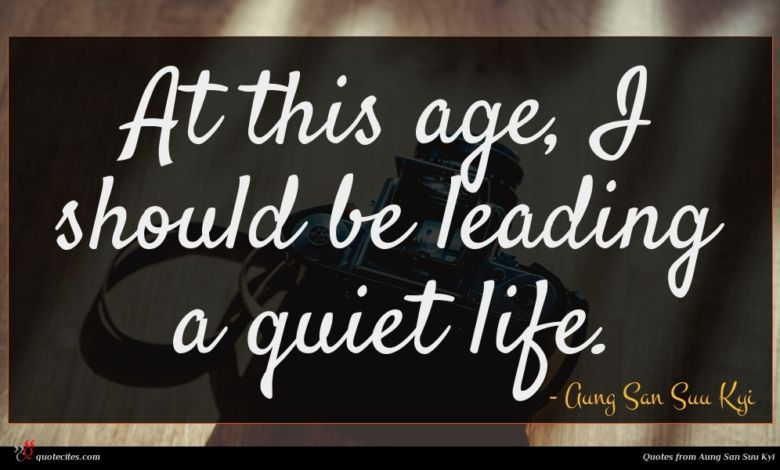 At this age, I should be leading a quiet life.