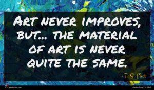 T. S. Eliot quote : Art never improves but ...