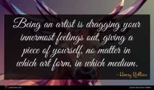 Henry Rollins quote : Being an artist is ...
