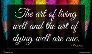 Epicurus quote : The art of living ...
