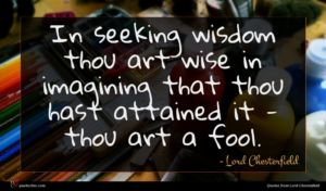 Lord Chesterfield quote : In seeking wisdom thou ...