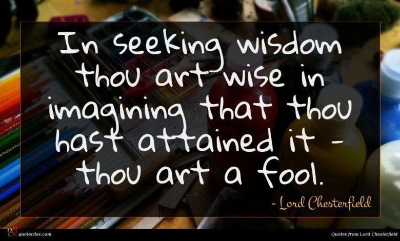 In seeking wisdom thou art wise in imagining that thou hast attained it - thou art a fool.