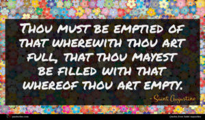Saint Augustine quote : Thou must be emptied ...